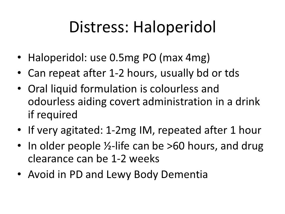 Distress: Haloperidol Haloperidol: use 0.5mg PO (max 4mg) Can repeat after 1-2 hours, usually bd or tds Oral liquid formulation is colourless and odou