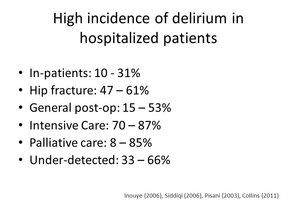 High incidence of delirium in hospitalized patients In-patients: 10 - 31% Hip fracture: 47 – 61% General post-op: 15 – 53% Intensive Care: 70 – 87% Pa