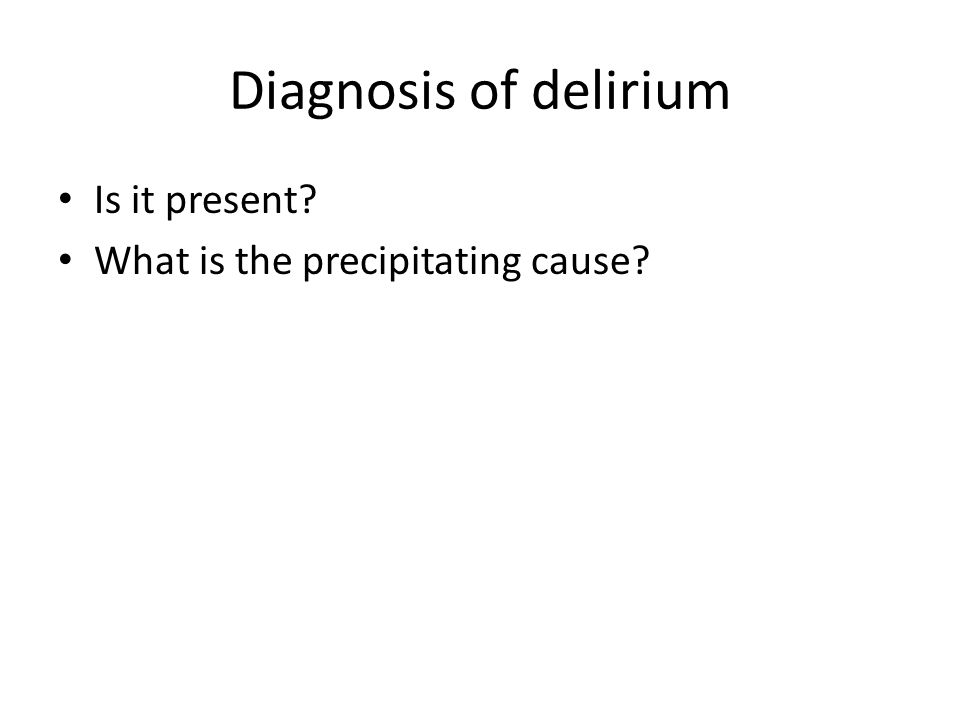 Diagnosis of delirium Is it present? What is the precipitating cause?