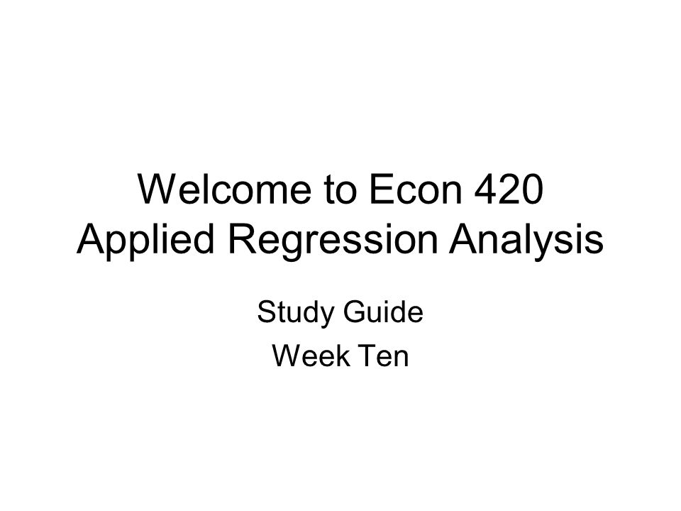 Welcome to Econ 420 Applied Regression Analysis Study Guide Week Ten
