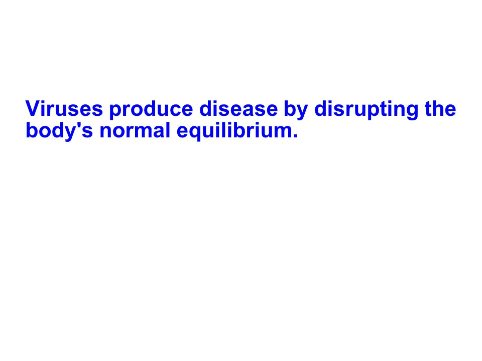 Viruses produce disease by disrupting the body's normal equilibrium.