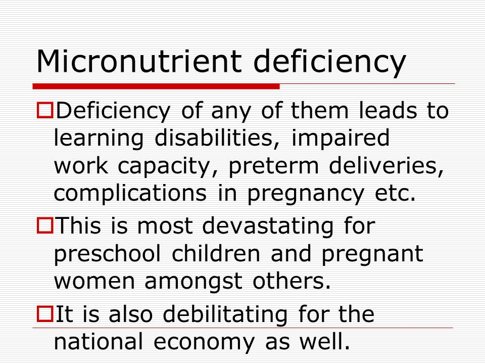 Micronutrient deficiency  Deficiency of any of them leads to learning disabilities, impaired work capacity, preterm deliveries, complications in pregnancy etc.