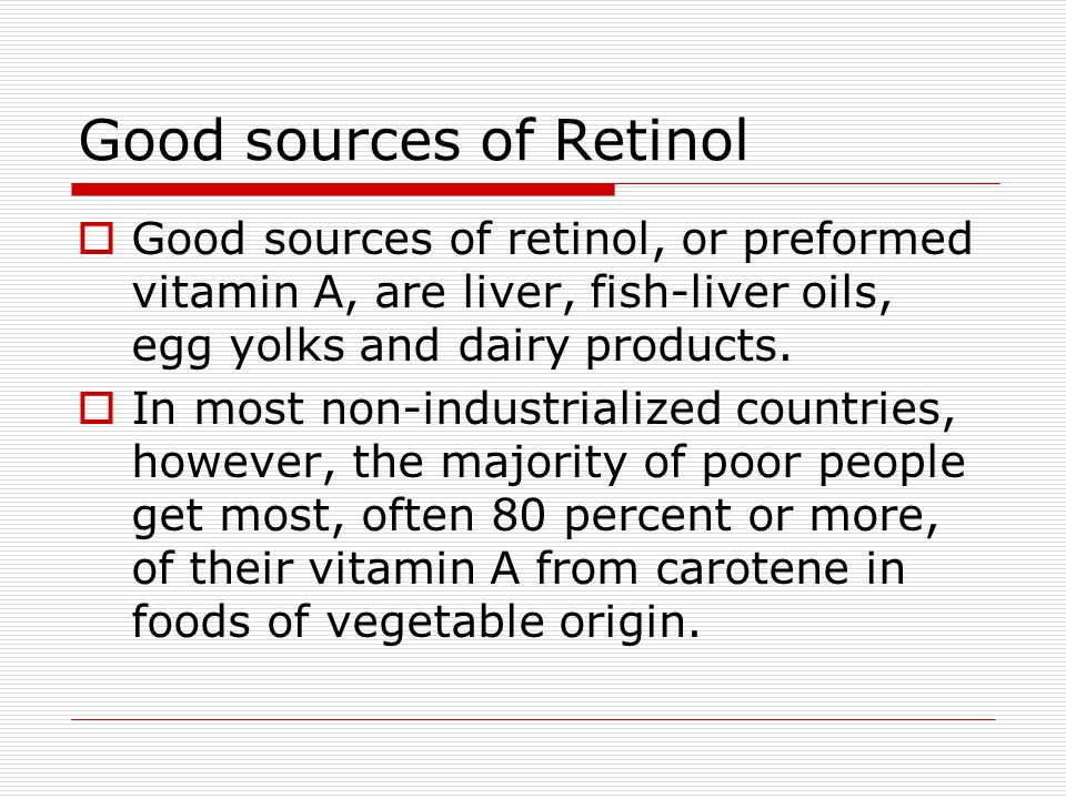 Good sources of Retinol  Good sources of retinol, or preformed vitamin A, are liver, fish-liver oils, egg yolks and dairy products.