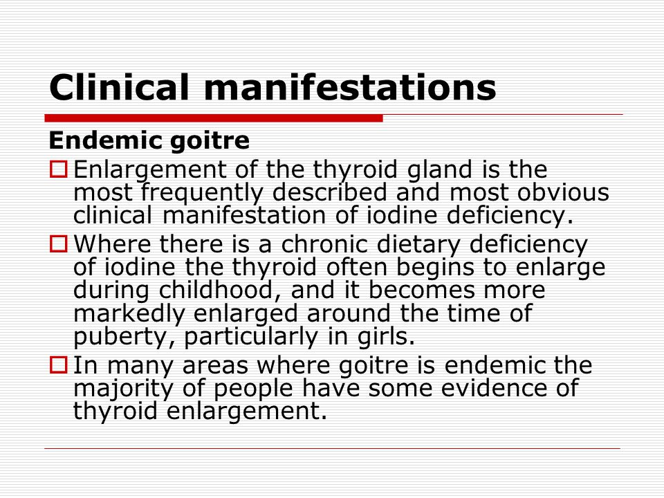 Clinical manifestations Endemic goitre  Enlargement of the thyroid gland is the most frequently described and most obvious clinical manifestation of iodine deficiency.
