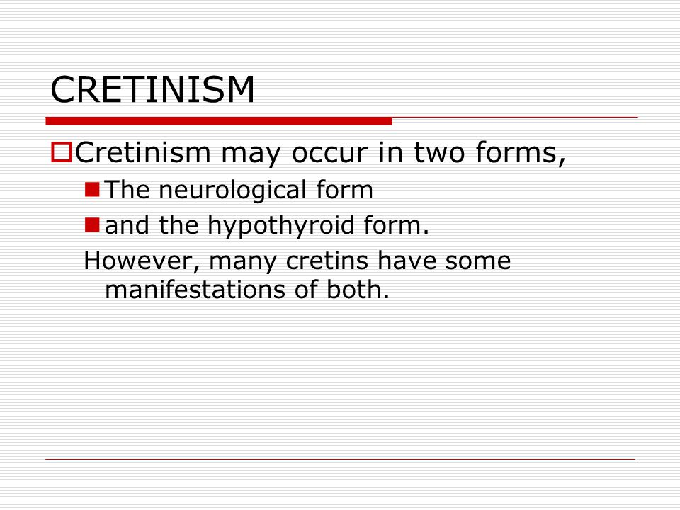 CRETINISM  Cretinism may occur in two forms, The neurological form and the hypothyroid form.