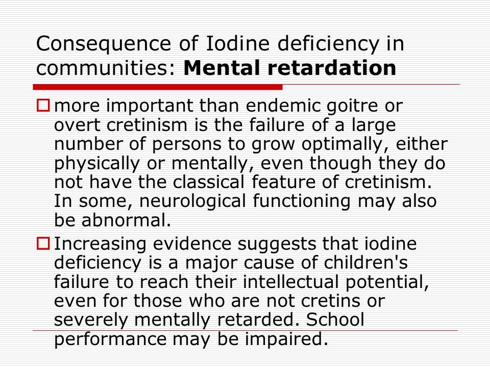 Consequence of Iodine deficiency in communities: Mental retardation  more important than endemic goitre or overt cretinism is the failure of a large number of persons to grow optimally, either physically or mentally, even though they do not have the classical feature of cretinism.
