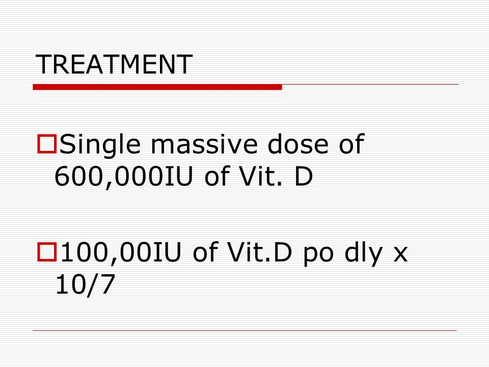 TREATMENT  Single massive dose of 600,000IU of Vit. D  100,00IU of Vit.D po dly x 10/7