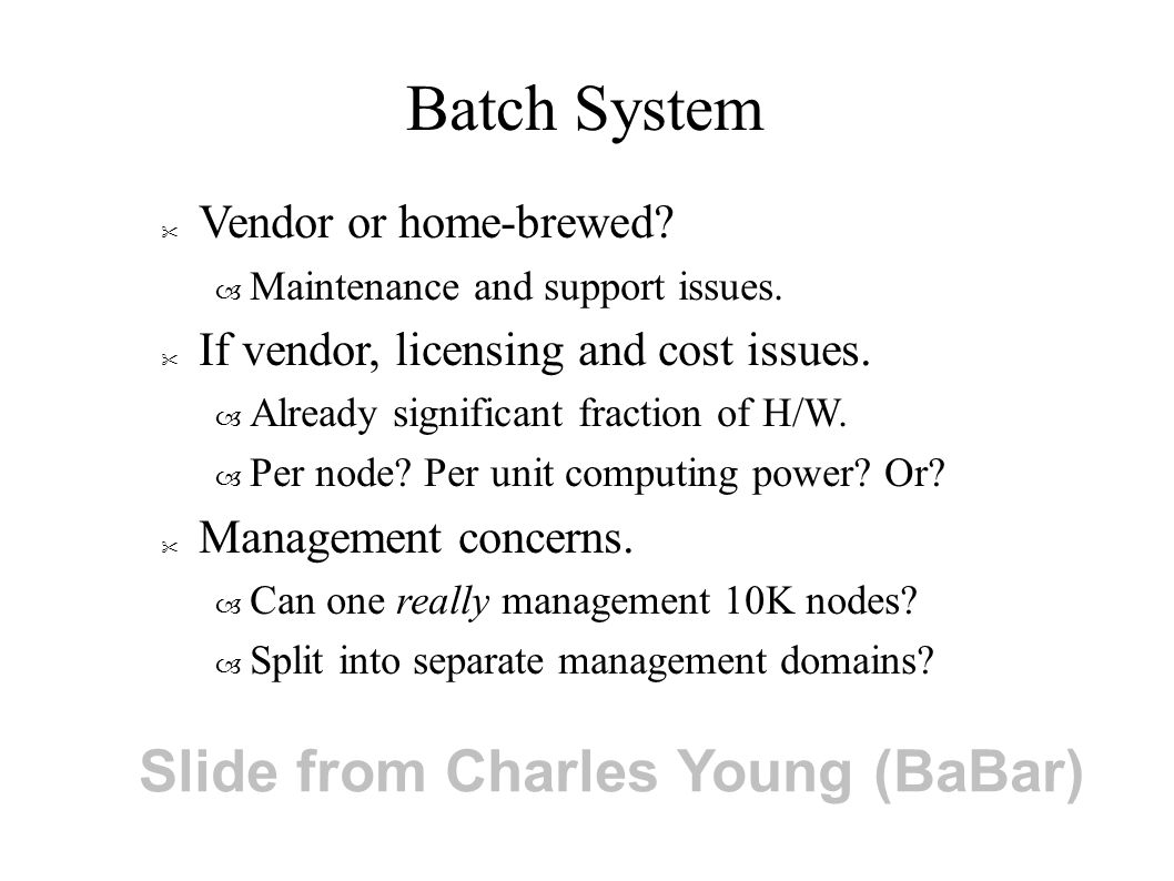 Batch System Vendor or home-brewed. – Maintenance and support issues.