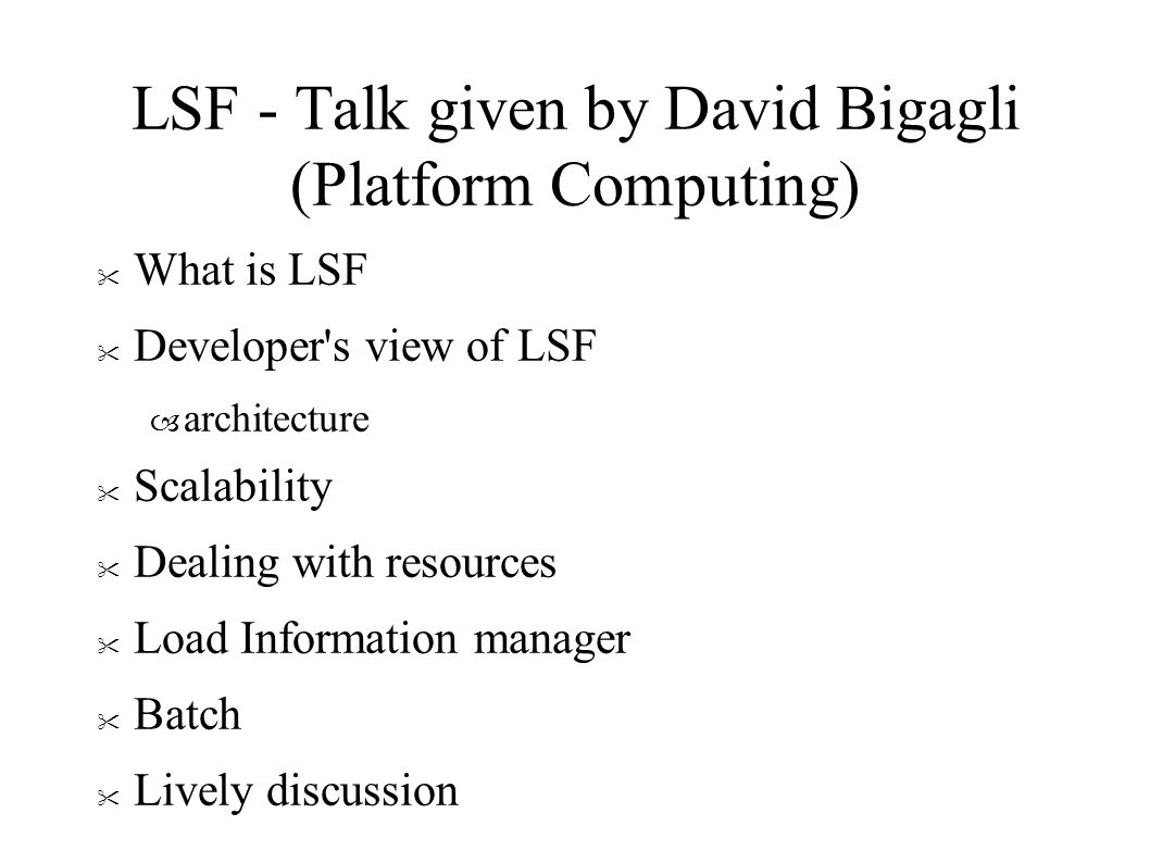 LSF - Talk given by David Bigagli (Platform Computing) What is LSF Developer s view of LSF – architecture Scalability Dealing with resources Load Information manager Batch Lively discussion