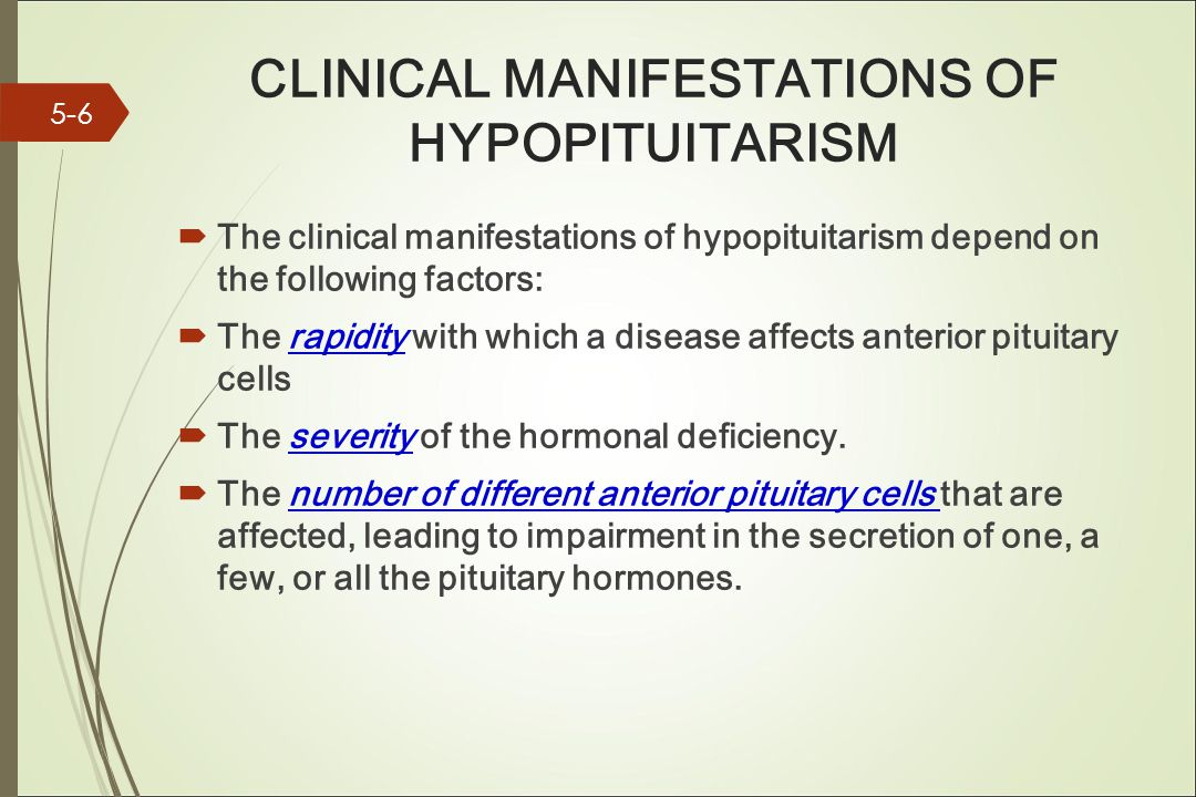 CLINICAL MANIFESTATIONS OF HYPOPITUITARISM  The clinical manifestations of hypopituitarism depend on the following factors:  The rapidity with which a disease affects anterior pituitary cells  The severity of the hormonal deficiency.