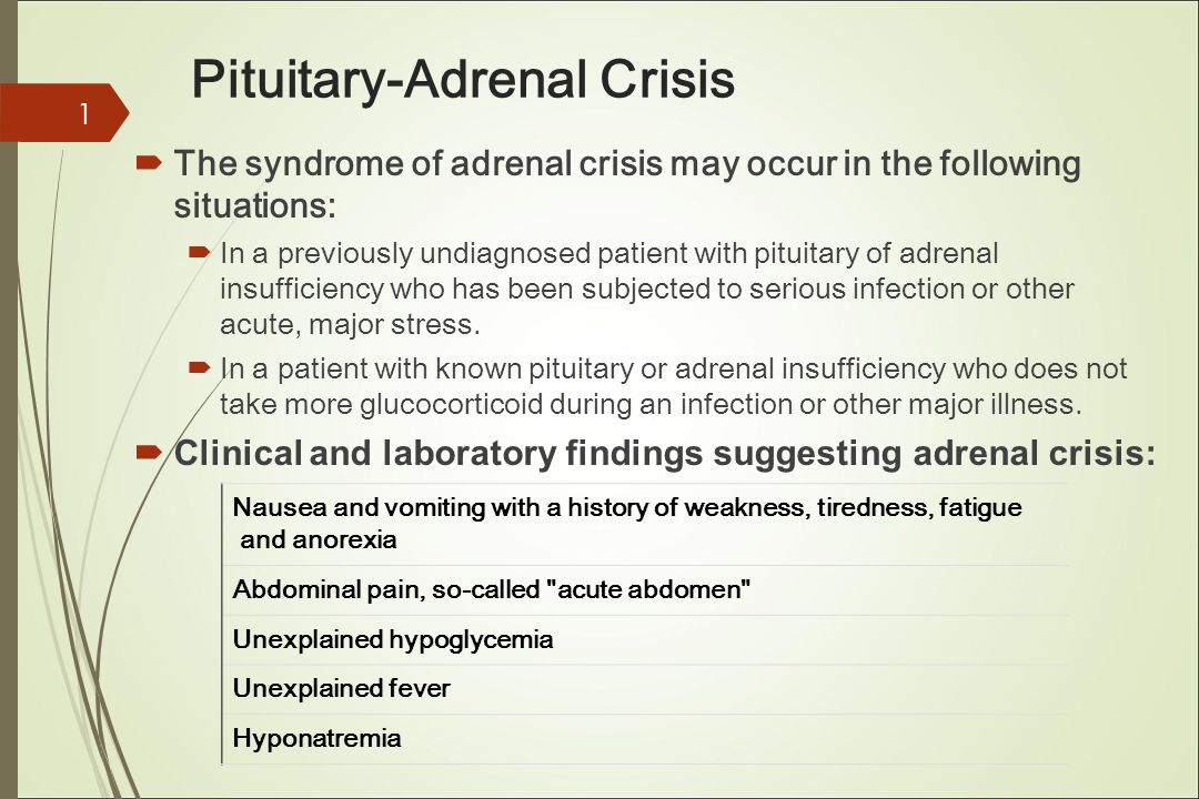 Pituitary-Adrenal Crisis  The syndrome of adrenal crisis may occur in the following situations:  In a previously undiagnosed patient with pituitary of adrenal insufficiency who has been subjected to serious infection or other acute, major stress.