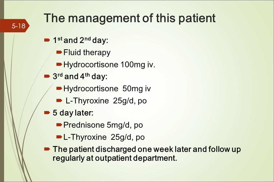 The management of this patient  1 st and 2 nd day:  Fluid therapy  Hydrocortisone 100mg iv.  3 rd and 4 th day:  Hydrocortisone 50mg iv  L-Thyro