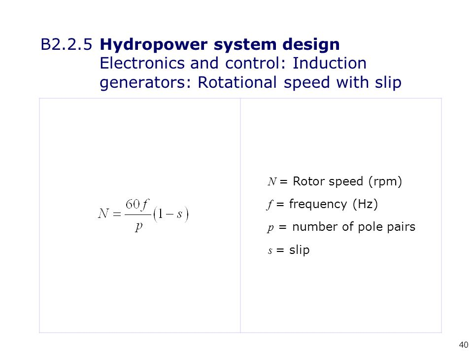 40 N = Rotor speed (rpm) f = frequency (Hz) p = number of pole pairs s = slip B2.2.5 Hydropower system design Electronics and control: Induction generators: Rotational speed with slip