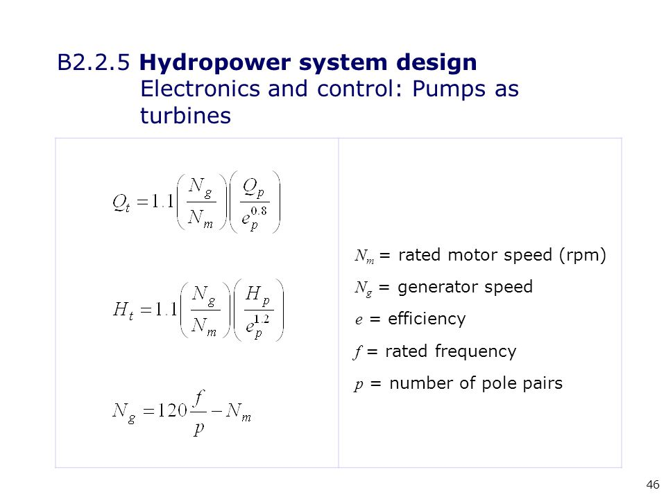 46 N m = rated motor speed (rpm) N g = generator speed e = efficiency f = rated frequency p = number of pole pairs B2.2.5 Hydropower system design Electronics and control: Pumps as turbines