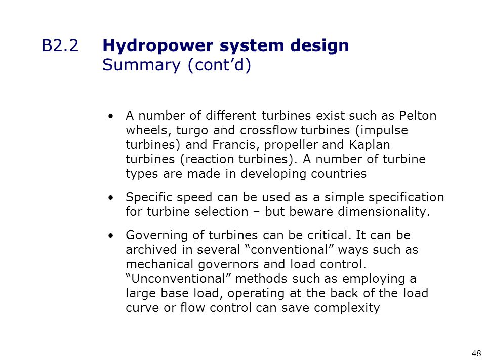 48 B2.2Hydropower system design Summary (cont'd) A number of different turbines exist such as Pelton wheels, turgo and crossflow turbines (impulse turbines) and Francis, propeller and Kaplan turbines (reaction turbines).