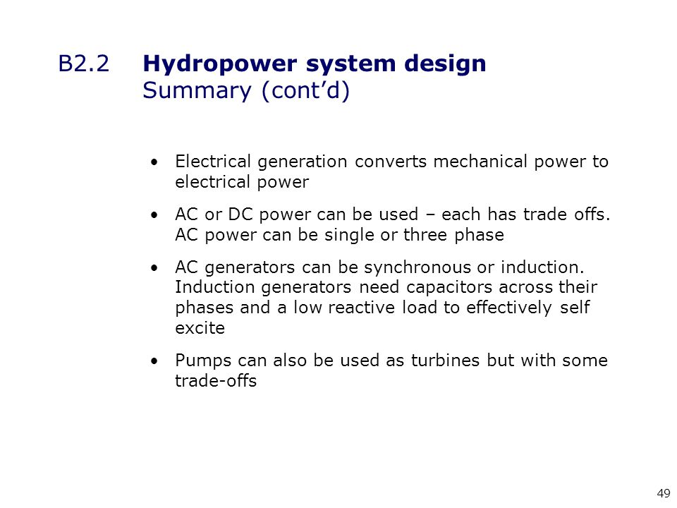 49 B2.2Hydropower system design Summary (cont'd) Electrical generation converts mechanical power to electrical power AC or DC power can be used – each has trade offs.