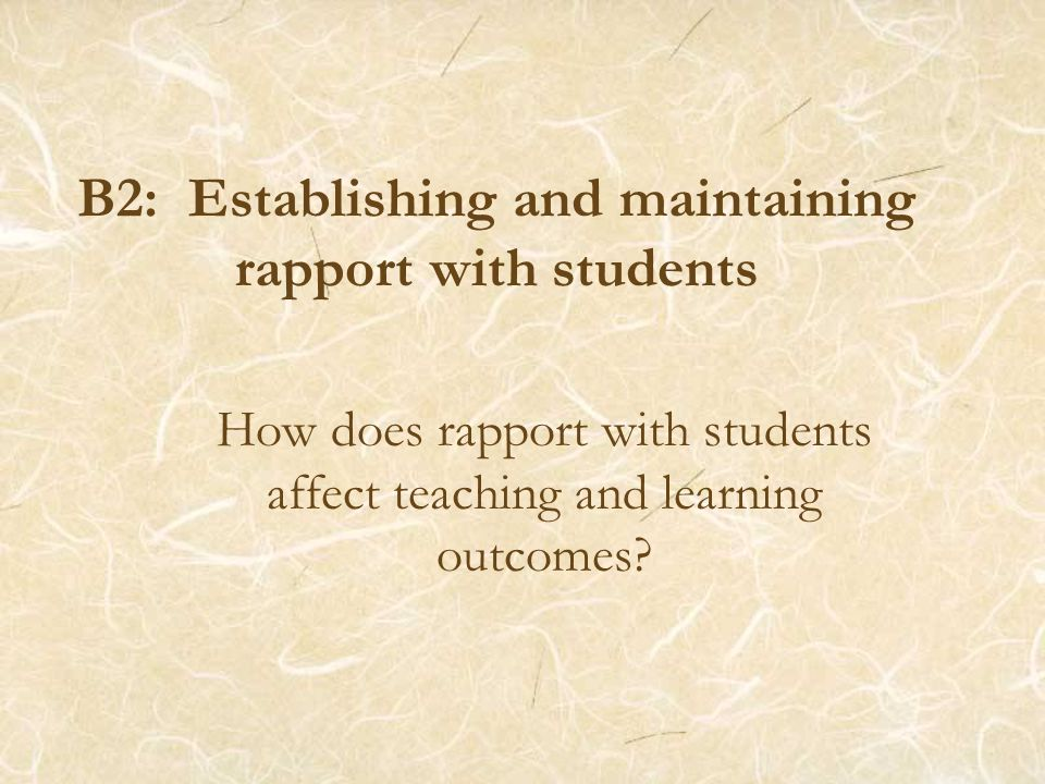 B2: Establishing and maintaining rapport with students How does rapport with students affect teaching and learning outcomes?