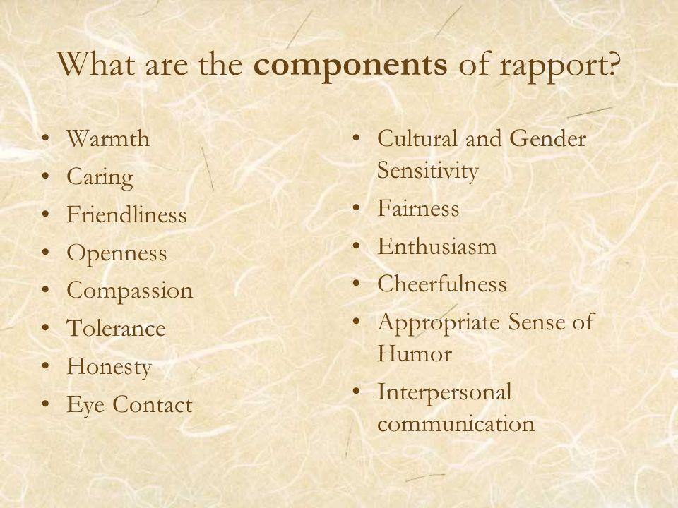 What are the components of rapport? Warmth Caring Friendliness Openness Compassion Tolerance Honesty Eye Contact Cultural and Gender Sensitivity Fairn