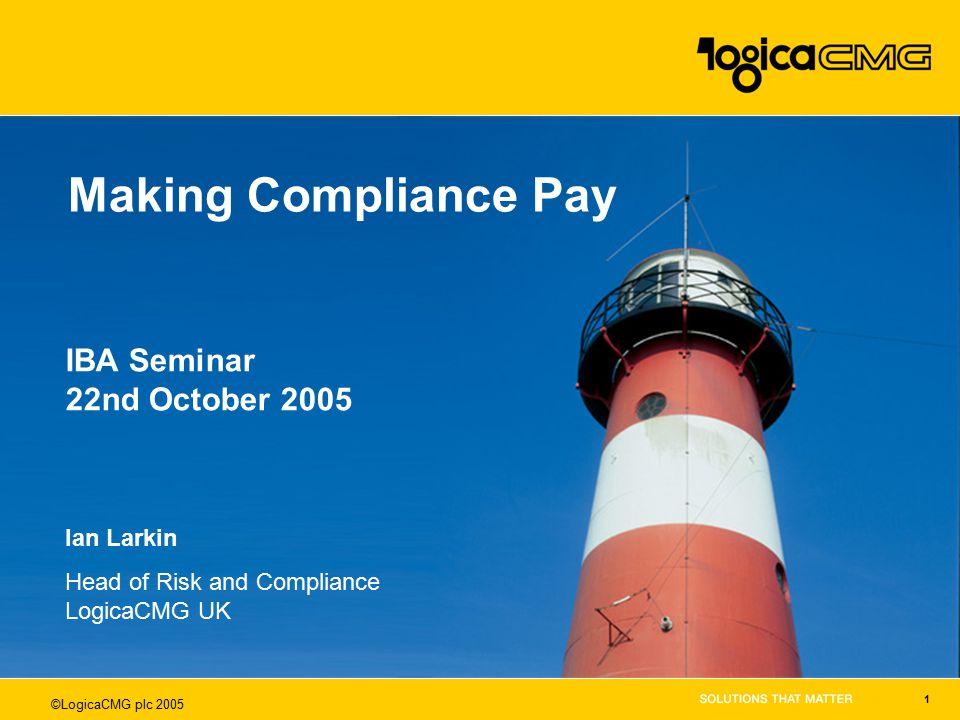 ©LogicaCMG plc 2005 1 Making Compliance Pay Ian Larkin Head of Risk and Compliance LogicaCMG UK IBA Seminar 22nd October 2005