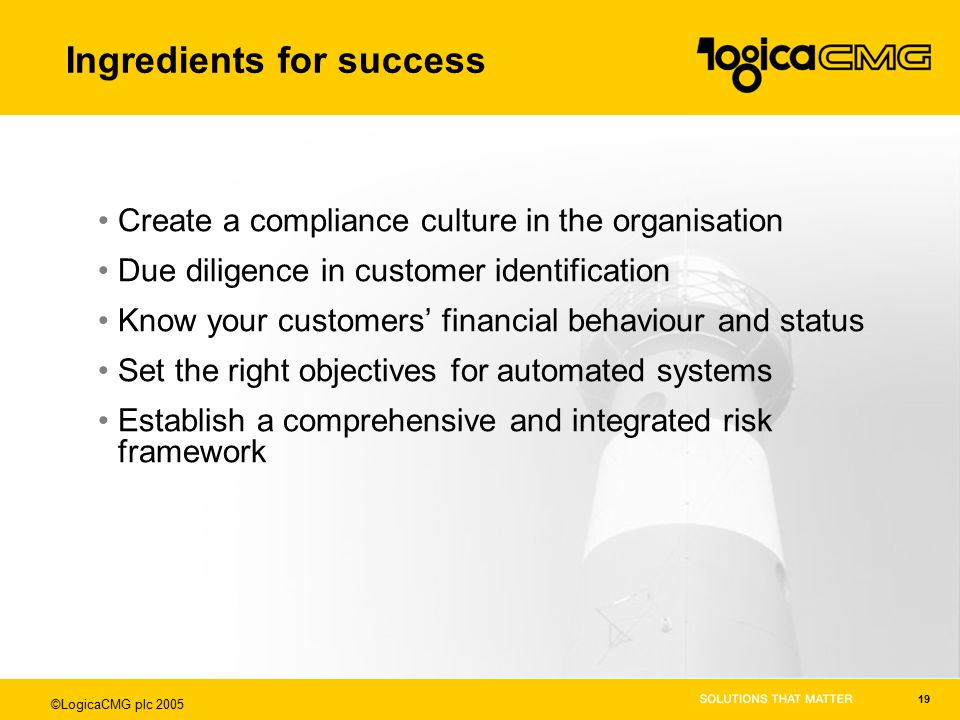 ©LogicaCMG plc 2005 19 Ingredients for success Create a compliance culture in the organisation Due diligence in customer identification Know your customers' financial behaviour and status Set the right objectives for automated systems Establish a comprehensive and integrated risk framework