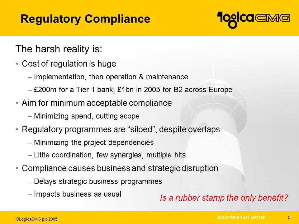 ©LogicaCMG plc 2005 2 Regulatory Compliance The harsh reality is: Cost of regulation is huge –Implementation, then operation & maintenance –£200m for a Tier 1 bank, £1bn in 2005 for B2 across Europe Aim for minimum acceptable compliance –Minimizing spend, cutting scope Regulatory programmes are siloed , despite overlaps –Minimizing the project dependencies –Little coordination, few synergies, multiple hits Compliance causes business and strategic disruption –Delays strategic business programmes –Impacts business as usual Is a rubber stamp the only benefit?