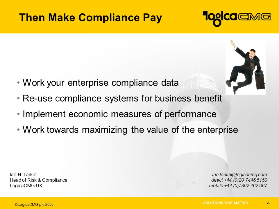 ©LogicaCMG plc 2005 20 Then Make Compliance Pay Work your enterprise compliance data Re-use compliance systems for business benefit Implement economic measures of performance Work towards maximizing the value of the enterprise Ian N.
