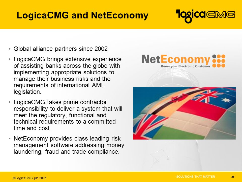 ©LogicaCMG plc 2005 25 LogicaCMG and NetEconomy Global alliance partners since 2002 LogicaCMG brings extensive experience of assisting banks across the globe with implementing appropriate solutions to manage their business risks and the requirements of international AML legislation.