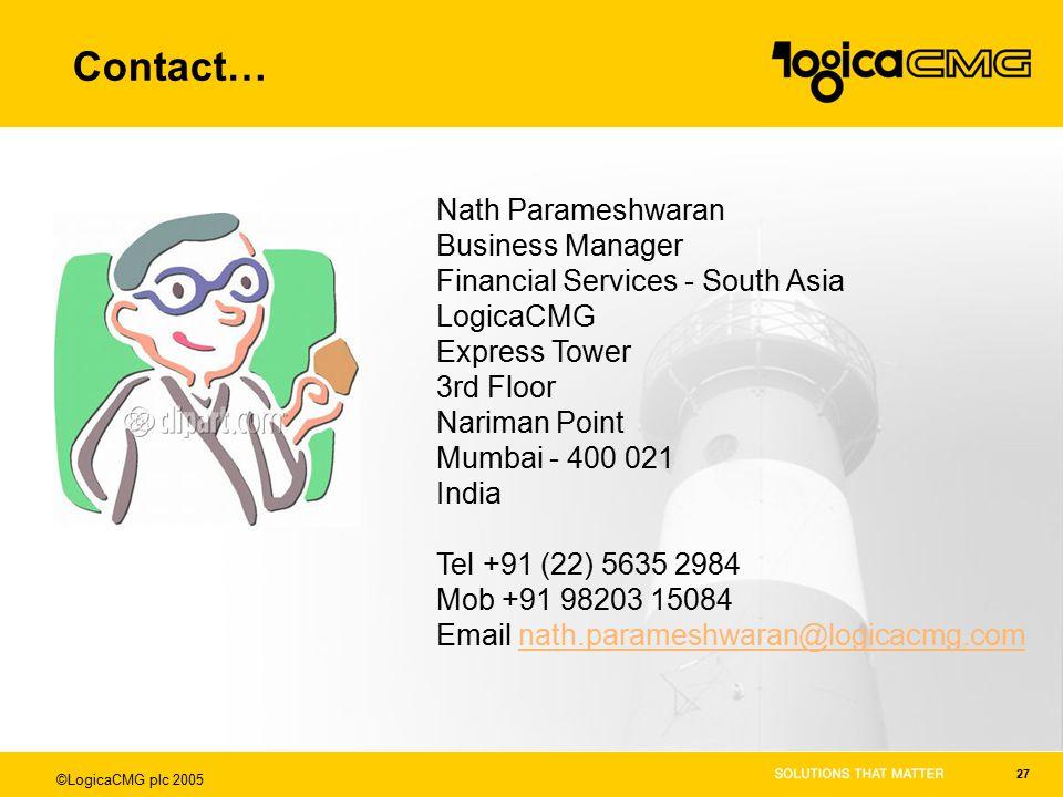 ©LogicaCMG plc 2005 27 Contact… Nath Parameshwaran Business Manager Financial Services - South Asia LogicaCMG Express Tower 3rd Floor Nariman Point Mumbai - 400 021 India Tel +91 (22) 5635 2984 Mob +91 98203 15084 Email nath.parameshwaran@logicacmg.comnath.parameshwaran@logicacmg.com