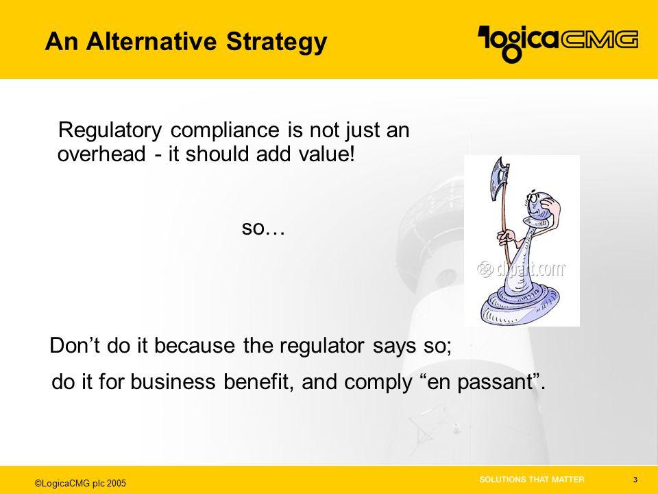 ©LogicaCMG plc 2005 3 An Alternative Strategy Regulatory compliance is not just an overhead - it should add value.