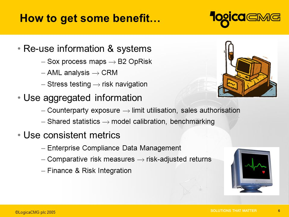 ©LogicaCMG plc 2005 6 How to get some benefit… Re-use information & systems –Sox process maps  B2 OpRisk –AML analysis  CRM –Stress testing  risk navigation Use aggregated information –Counterparty exposure  limit utilisation, sales authorisation –Shared statistics  model calibration, benchmarking Use consistent metrics –Enterprise Compliance Data Management –Comparative risk measures  risk-adjusted returns –Finance & Risk Integration