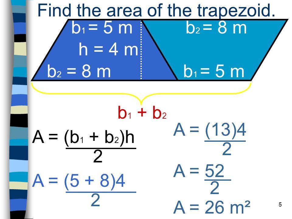 5 A = (b 1 + b 2 )h 2 b 1 = 5 m b 2 = 8 m h = 4 m Find the area of the trapezoid.