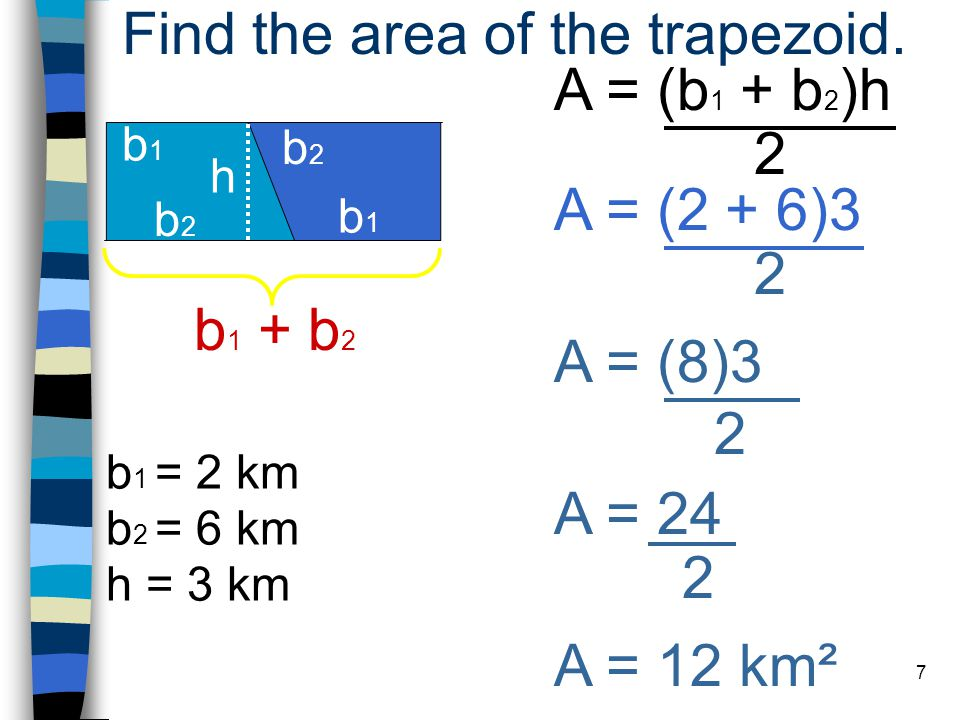 7 A = (b 1 + b 2 )h 2 h = 3 km Find the area of the trapezoid.