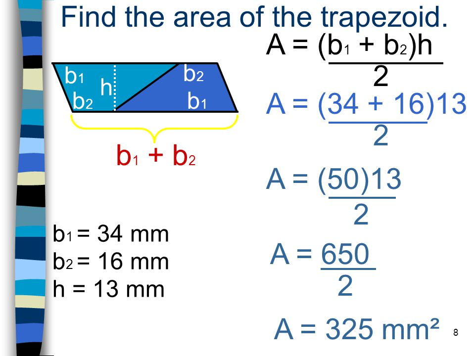 8 A = (b 1 + b 2 )h 2 h = 13 mm Find the area of the trapezoid.