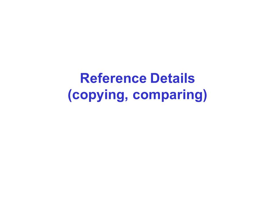 Reference Details (copying, comparing)