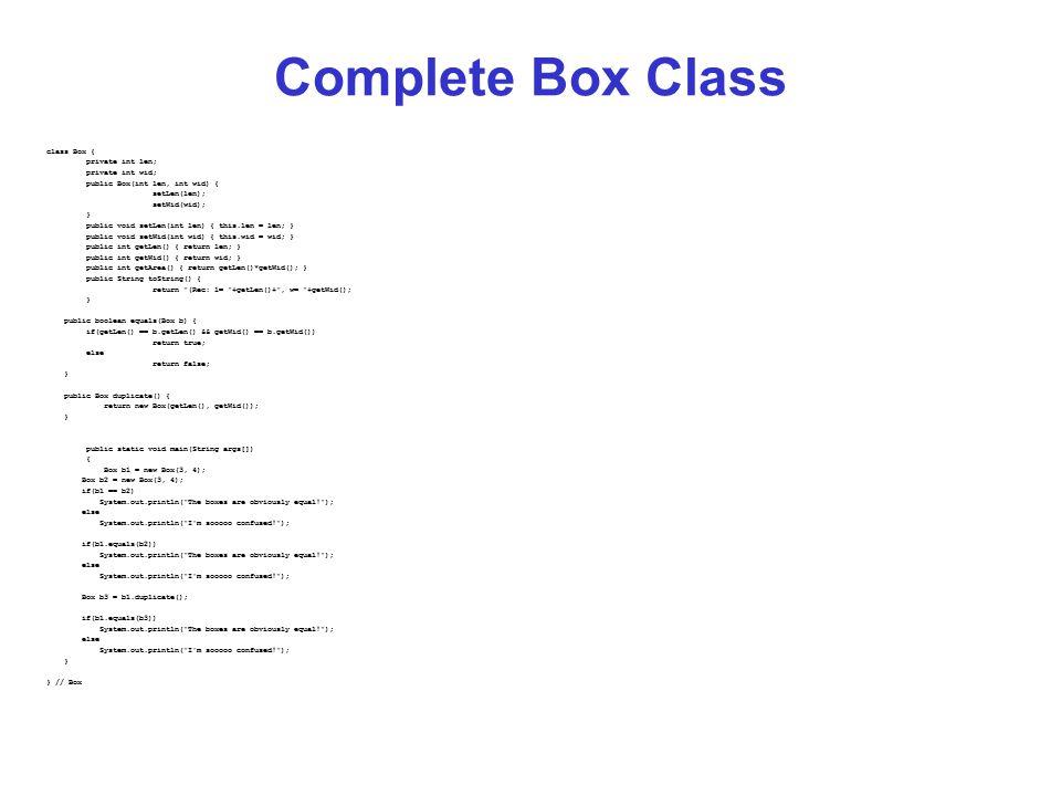 Complete Box Class class Box { private int len; private int wid; public Box(int len, int wid) { setLen(len); setWid(wid); } public void setLen(int len) { this.len = len; } public void setWid(int wid) { this.wid = wid; } public int getLen() { return len; } public int getWid() { return wid; } public int getArea() { return getLen()*getWid(); } public String toString() { return (Rec: l= +getLen()+ , w= +getWid(); } public boolean equals(Box b) { if(getLen() == b.getLen() && getWid() == b.getWid()) return true; else return false; } public Box duplicate() { return new Box(getLen(), getWid()); } public static void main(String args[]) { Box b1 = new Box(3, 4); Box b2 = new Box(3, 4); if(b1 == b2) System.out.println( The boxes are obviously equal! ); else System.out.println( I m sooooo confused! ); if(b1.equals(b2)) System.out.println( The boxes are obviously equal! ); else System.out.println( I m sooooo confused! ); Box b3 = b1.duplicate(); if(b1.equals(b3)) System.out.println( The boxes are obviously equal! ); else System.out.println( I m sooooo confused! ); } } // Box