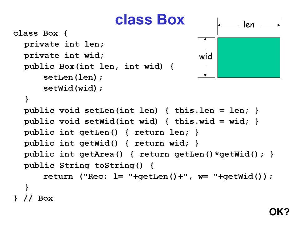 class Box class Box { private int len; private int wid; public Box(int len, int wid) { setLen(len); setWid(wid); } public void setLen(int len) { this.len = len; } public void setWid(int wid) { this.wid = wid; } public int getLen() { return len; } public int getWid() { return wid; } public int getArea() { return getLen()*getWid(); } public String toString() { return ( Rec: l= +getLen()+ , w= +getWid()); } } // Box OK.