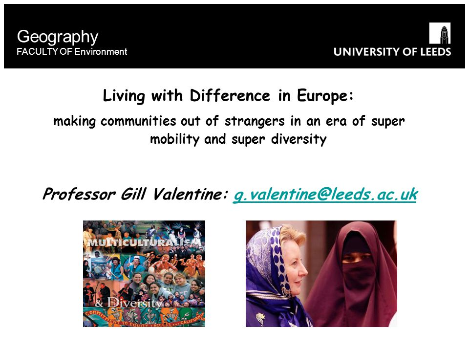 Geography FACULTY OF Environment Living with Difference in Europe: making communities out of strangers in an era of super mobility and super diversity Professor Gill Valentine: g.valentine@leeds.ac.ukg.valentine@leeds.ac.uk