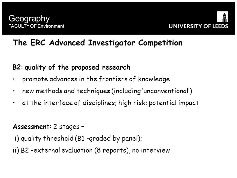 Geography FACULTY OF Environment The ERC Advanced Investigator Competition B2: quality of the proposed research promote advances in the frontiers of knowledge new methods and techniques (including 'unconventional') at the interface of disciplines; high risk; potential impact Assessment: 2 stages – i) quality threshold (B1 -graded by panel); ii) B2 -external evaluation (8 reports), no interview