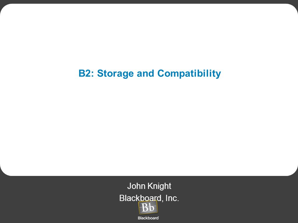 B2: Storage and Compatibility John Knight Blackboard, Inc.