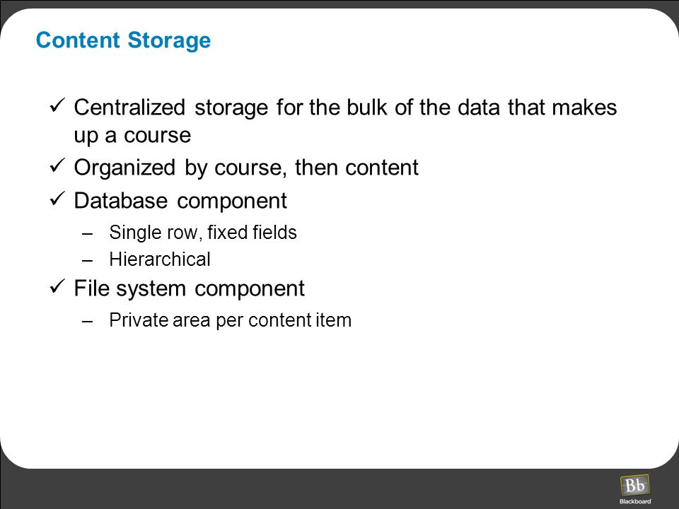 Content Storage Centralized storage for the bulk of the data that makes up a course Organized by course, then content Database component –Single row, fixed fields –Hierarchical File system component –Private area per content item