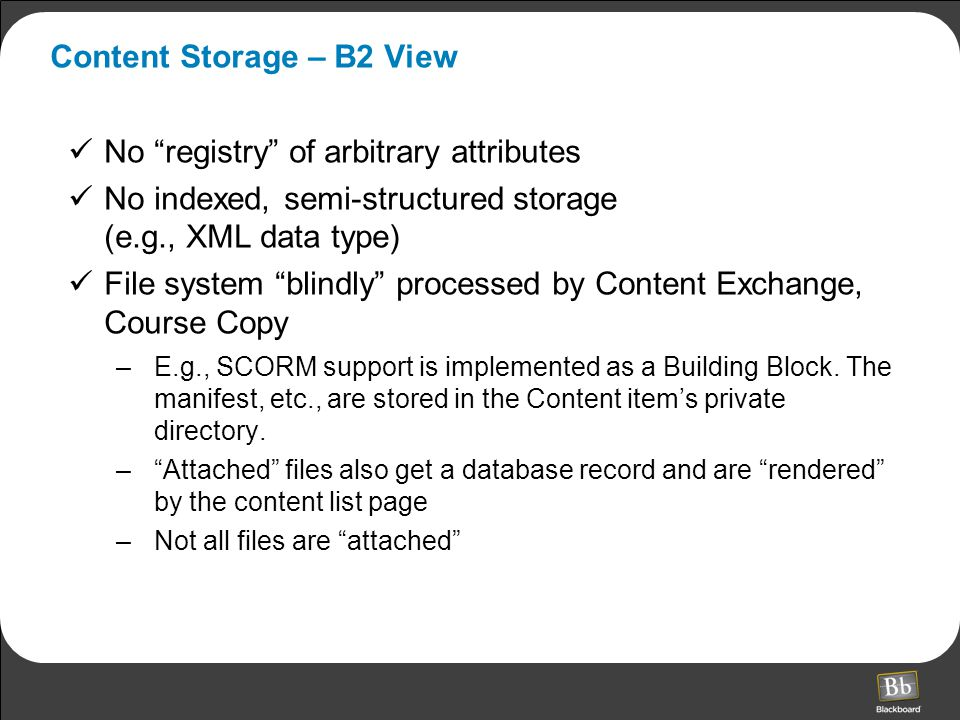 Content Storage – B2 View No registry of arbitrary attributes No indexed, semi-structured storage (e.g., XML data type) File system blindly processed by Content Exchange, Course Copy –E.g., SCORM support is implemented as a Building Block.