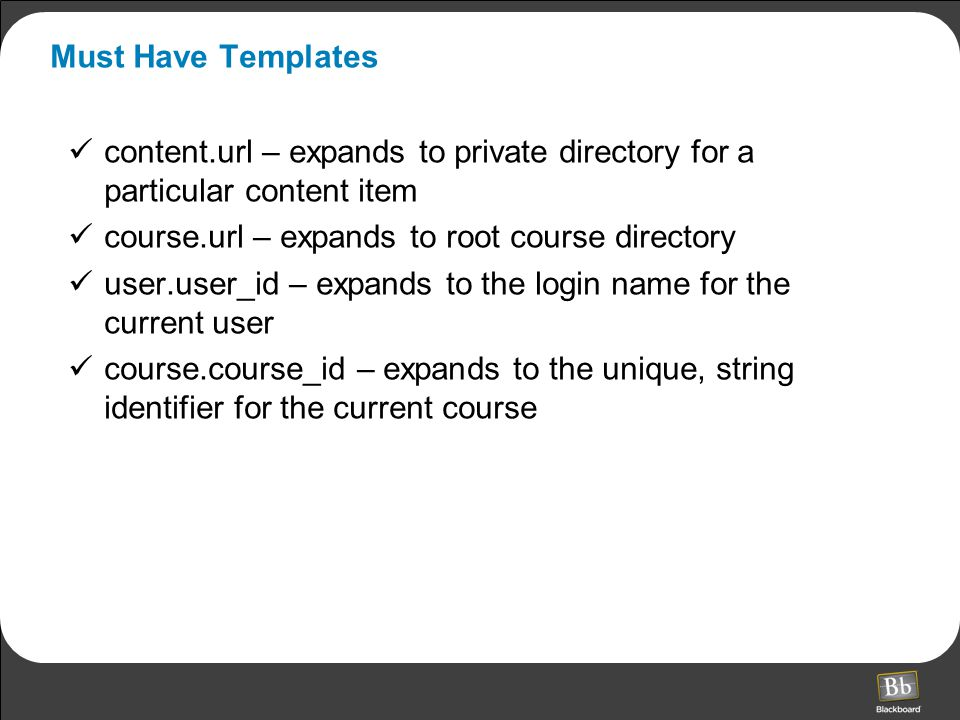 Must Have Templates content.url – expands to private directory for a particular content item course.url – expands to root course directory user.user_id – expands to the login name for the current user course.course_id – expands to the unique, string identifier for the current course