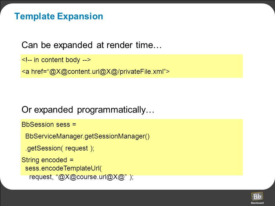 Template Expansion Or expanded programmatically… BbSession sess = BbServiceManager.getSessionManager().getSession( request ); String encoded = sess.encodeTemplateUrl( request, @X@course.url@X@ ); Can be expanded at render time…