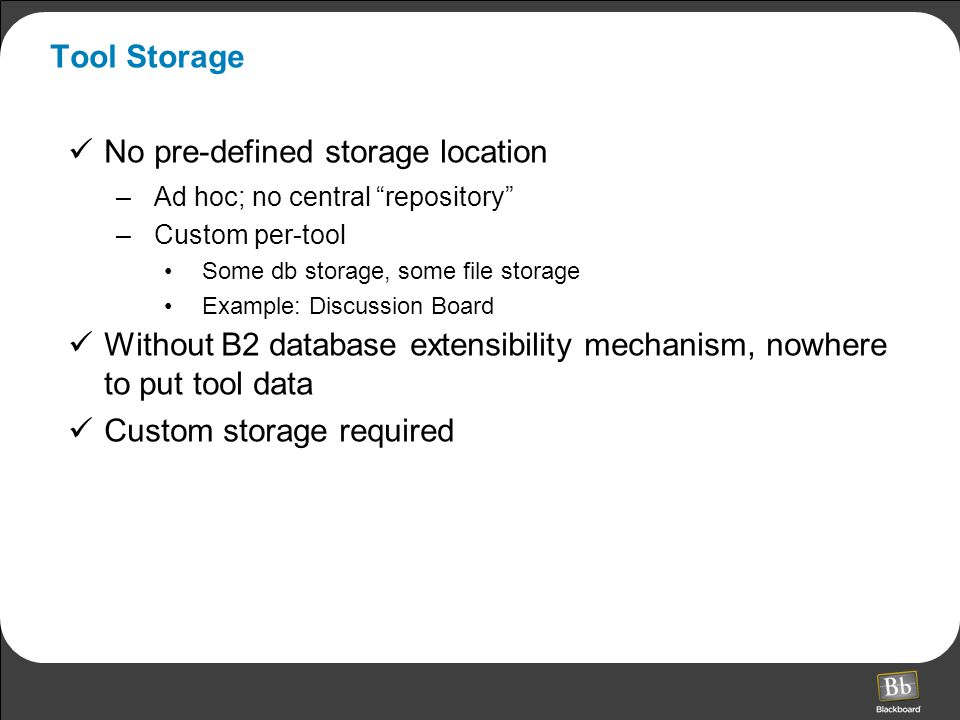 Tool Storage No pre-defined storage location –Ad hoc; no central repository –Custom per-tool Some db storage, some file storage Example: Discussion Board Without B2 database extensibility mechanism, nowhere to put tool data Custom storage required