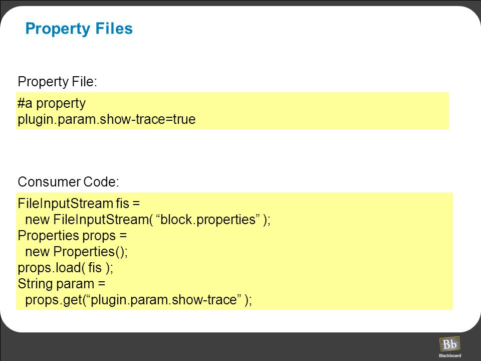 Property Files FileInputStream fis = new FileInputStream( block.properties ); Properties props = new Properties(); props.load( fis ); String param = props.get( plugin.param.show-trace ); #a property plugin.param.show-trace=true Property File: Consumer Code: