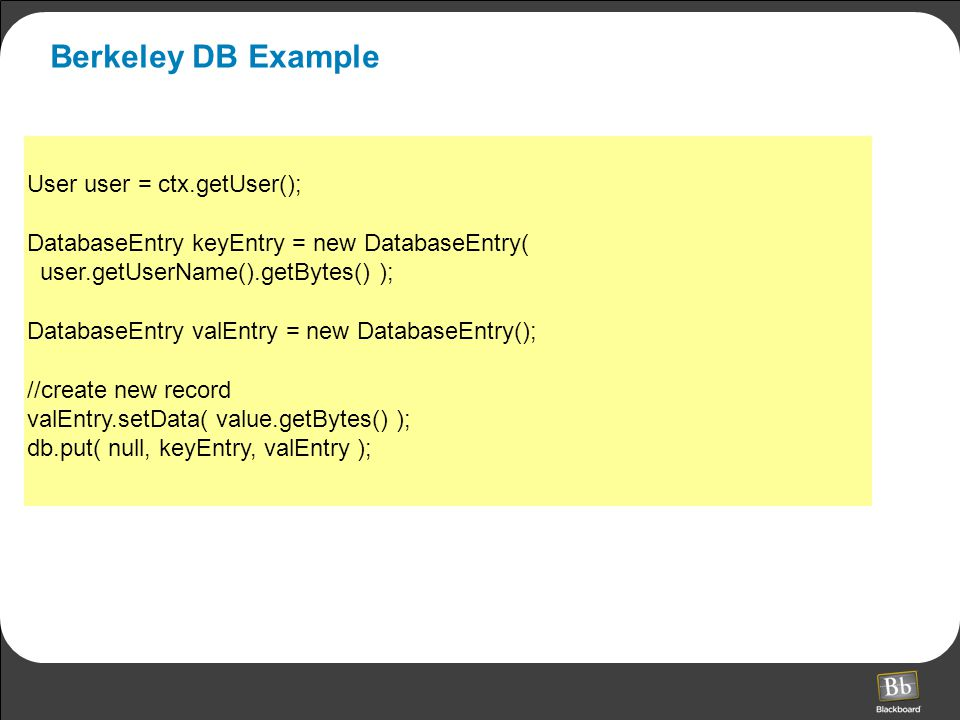 Berkeley DB Example User user = ctx.getUser(); DatabaseEntry keyEntry = new DatabaseEntry( user.getUserName().getBytes() ); DatabaseEntry valEntry = new DatabaseEntry(); //create new record valEntry.setData( value.getBytes() ); db.put( null, keyEntry, valEntry );