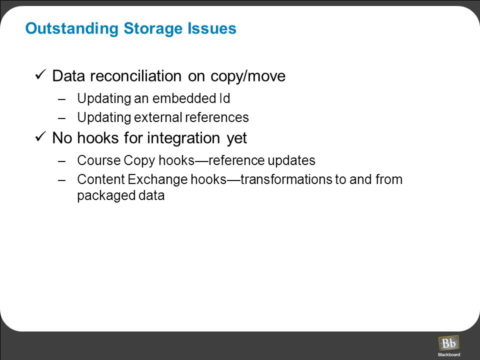 Outstanding Storage Issues Data reconciliation on copy/move –Updating an embedded Id –Updating external references No hooks for integration yet –Course Copy hooks—reference updates –Content Exchange hooks—transformations to and from packaged data