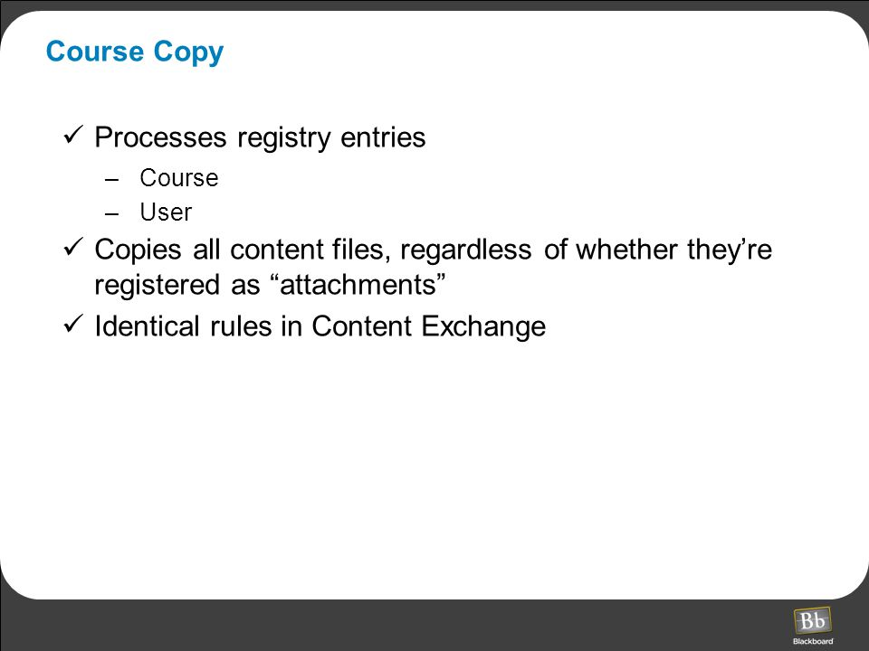 Course Copy Processes registry entries –Course –User Copies all content files, regardless of whether they're registered as attachments Identical rules in Content Exchange
