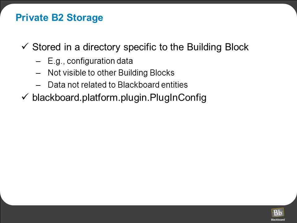 Private B2 Storage Stored in a directory specific to the Building Block –E.g., configuration data –Not visible to other Building Blocks –Data not related to Blackboard entities blackboard.platform.plugin.PlugInConfig
