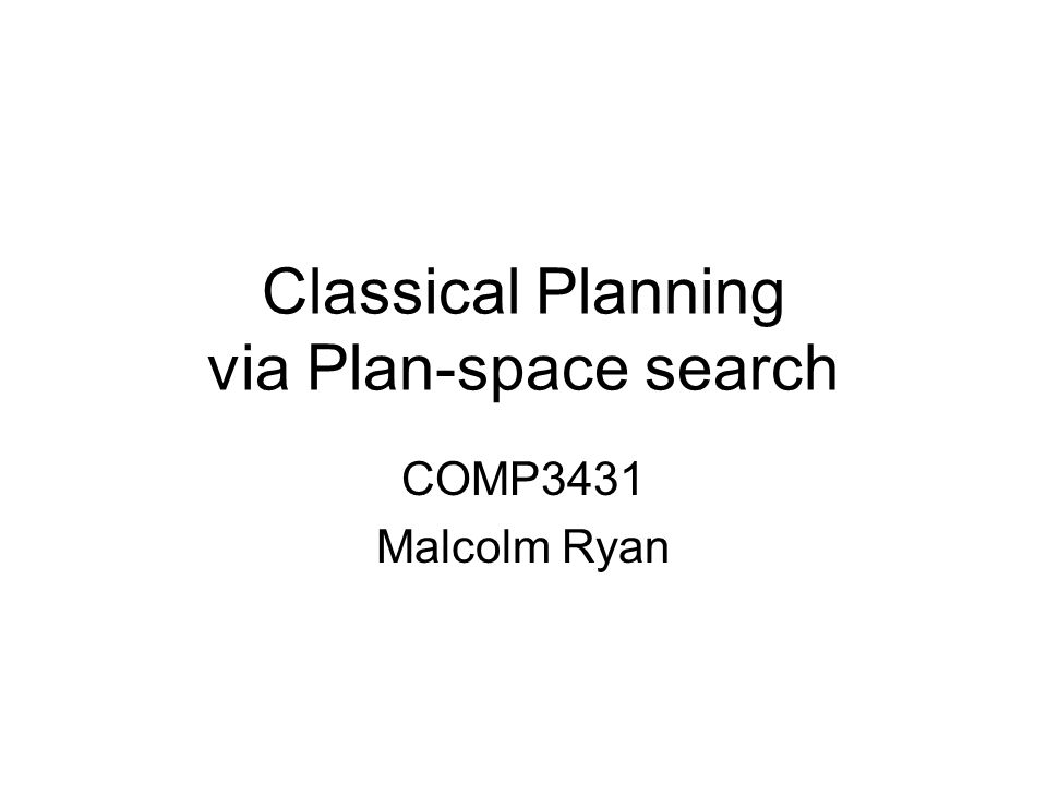 Classical Planning via Plan-space search COMP3431 Malcolm Ryan